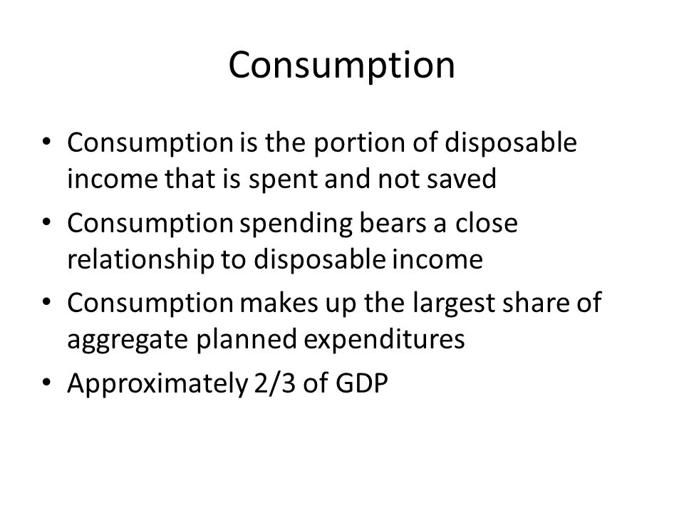 Consumption Consumption is the portion of disposable income that is spent and not saved.