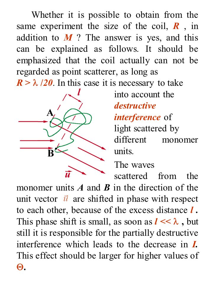 Whether it is possible to obtain from the same experiment the size of the coil, R , in addition to M The answer is yes, and this can be explained as follows. It should be emphasized that the coil actually can not be regarded as point scatterer, as long as R >  /20. In this case it is necessary to take into account the destructive interference of light scattered by different monomer units.