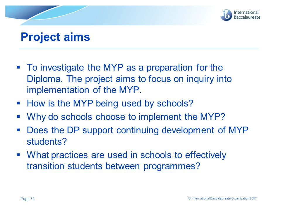 Project aims To investigate the MYP as a preparation for the Diploma. The project aims to focus on inquiry into implementation of the MYP.