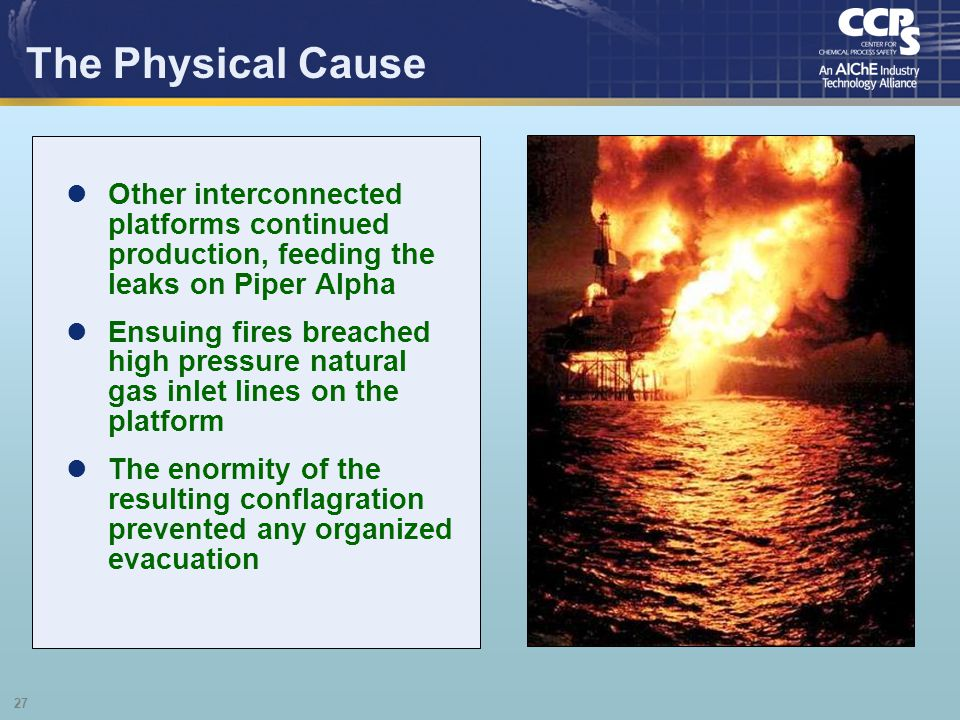 The Physical Cause Other interconnected platforms continued production, feeding the leaks on Piper Alpha.
