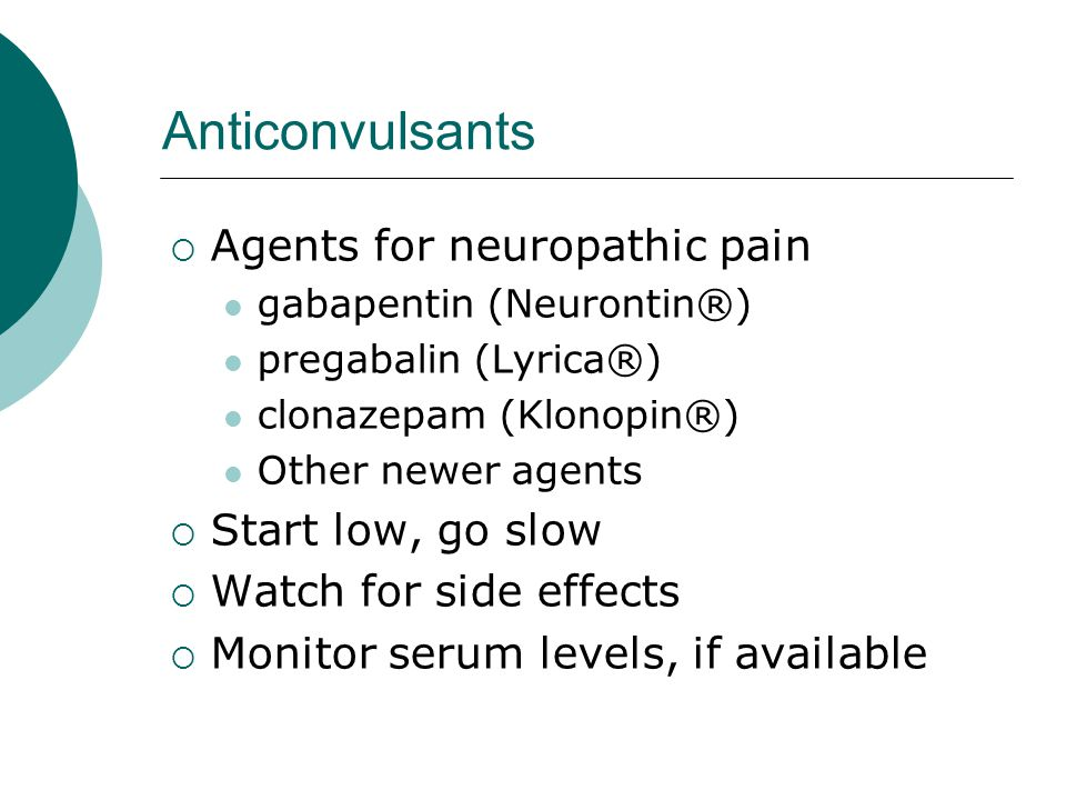 Anticonvulsants Agents for neuropathic pain Start low, go slow