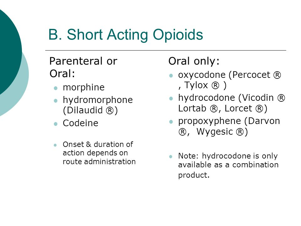 B. Short Acting Opioids Parenteral or Oral: Oral only: