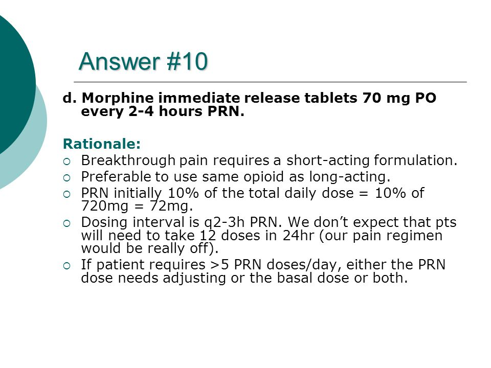 Answer #10 d. Morphine immediate release tablets 70 mg PO every 2-4 hours PRN. Rationale: Breakthrough pain requires a short-acting formulation.