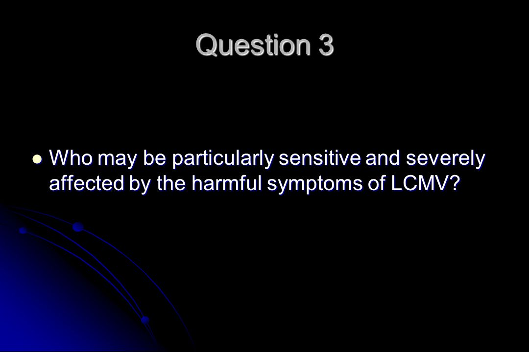 Question 3 Who may be particularly sensitive and severely affected by the harmful symptoms of LCMV