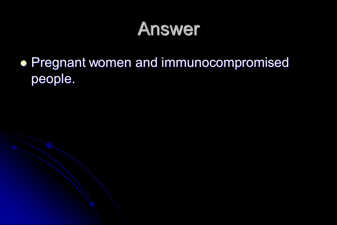 Answer Pregnant women and immunocompromised people.