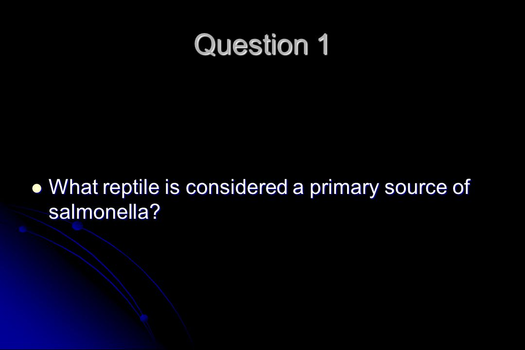 Question 1 What reptile is considered a primary source of salmonella