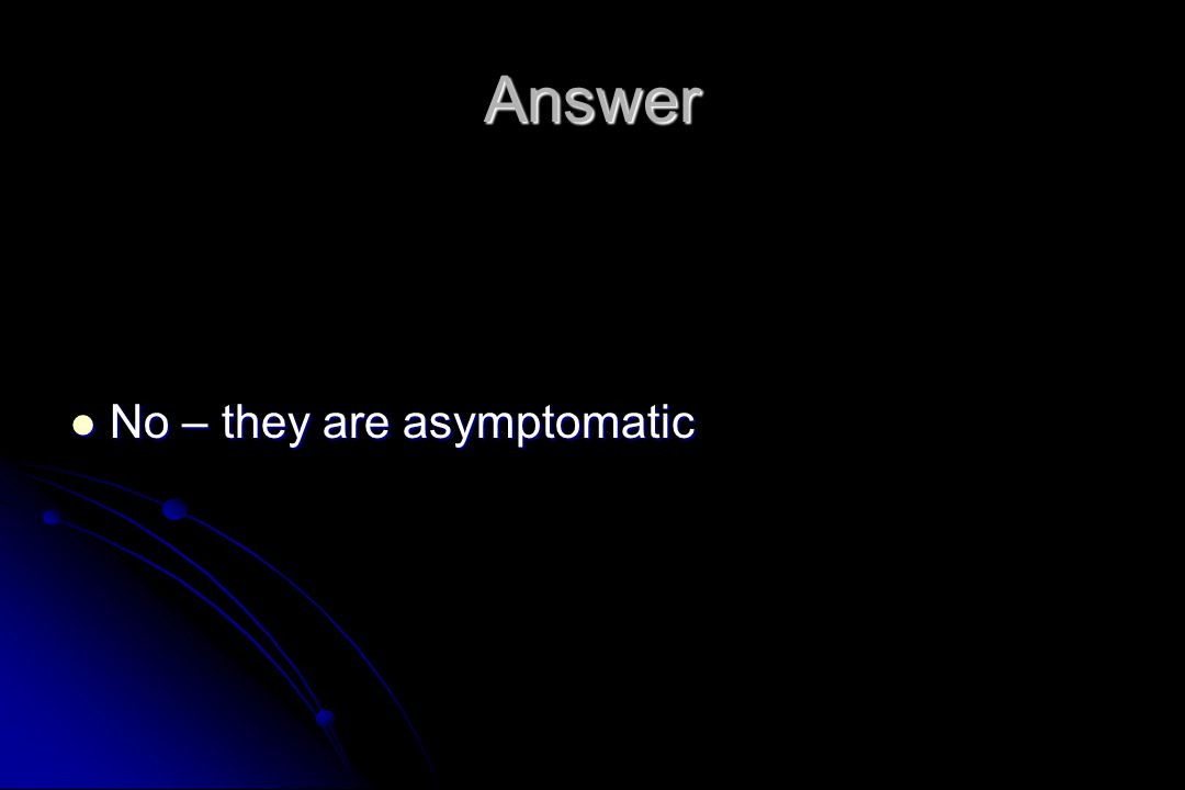 Answer No – they are asymptomatic