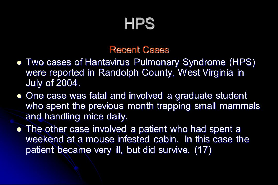 HPS Recent Cases. Two cases of Hantavirus Pulmonary Syndrome (HPS) were reported in Randolph County, West Virginia in July of 2004.