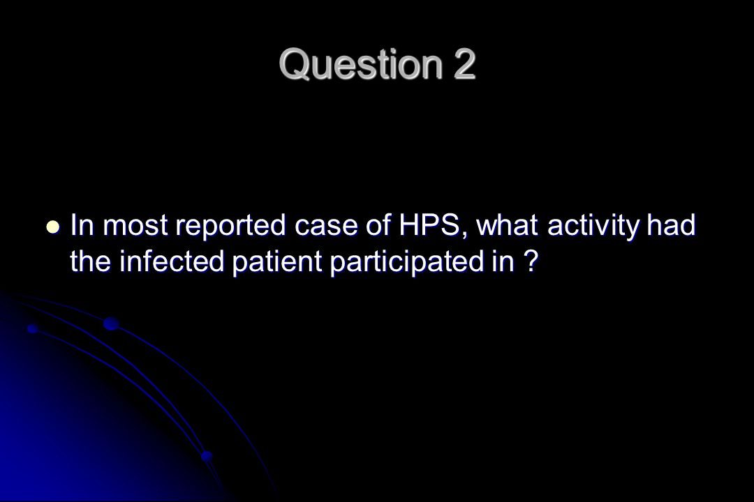 Question 2 In most reported case of HPS, what activity had the infected patient participated in
