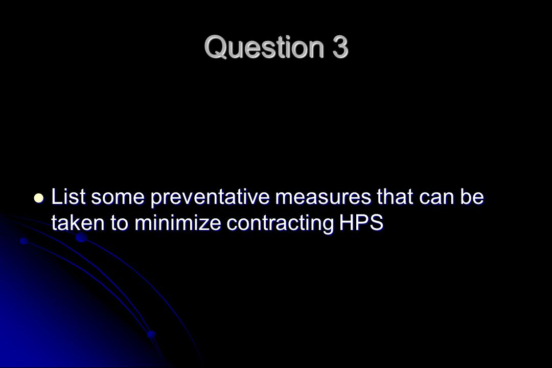 Question 3 List some preventative measures that can be taken to minimize contracting HPS