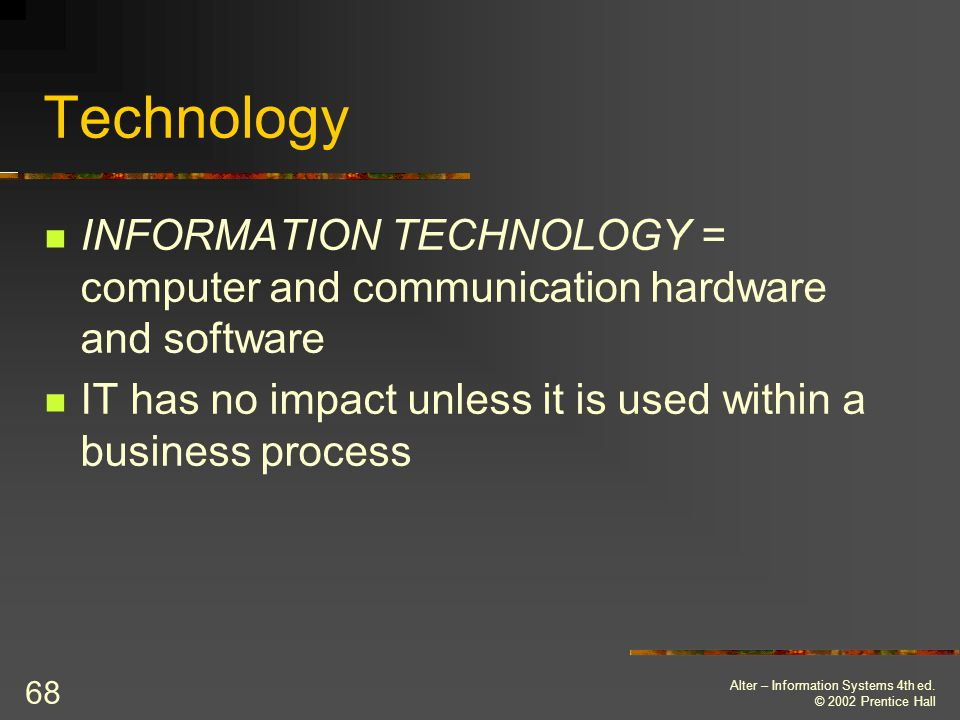 Technology INFORMATION TECHNOLOGY = computer and communication hardware and software. IT has no impact unless it is used within a business process.