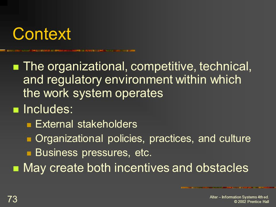 Context The organizational, competitive, technical, and regulatory environment within which the work system operates.