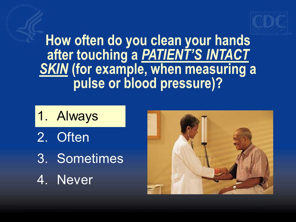 How often do you clean your hands after touching a PATIENT'S INTACT SKIN (for example, when measuring a pulse or blood pressure)