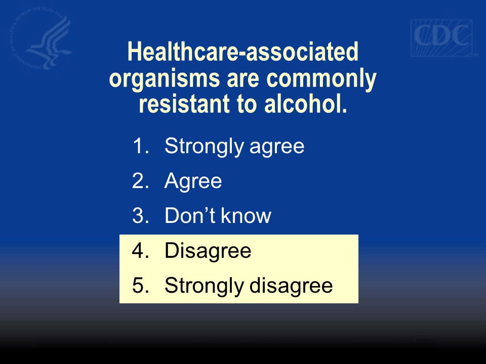 Healthcare-associated organisms are commonly resistant to alcohol.