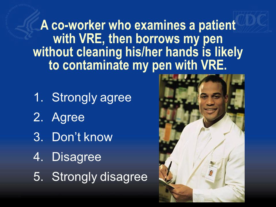 A co-worker who examines a patient with VRE, then borrows my pen without cleaning his/her hands is likely to contaminate my pen with VRE.