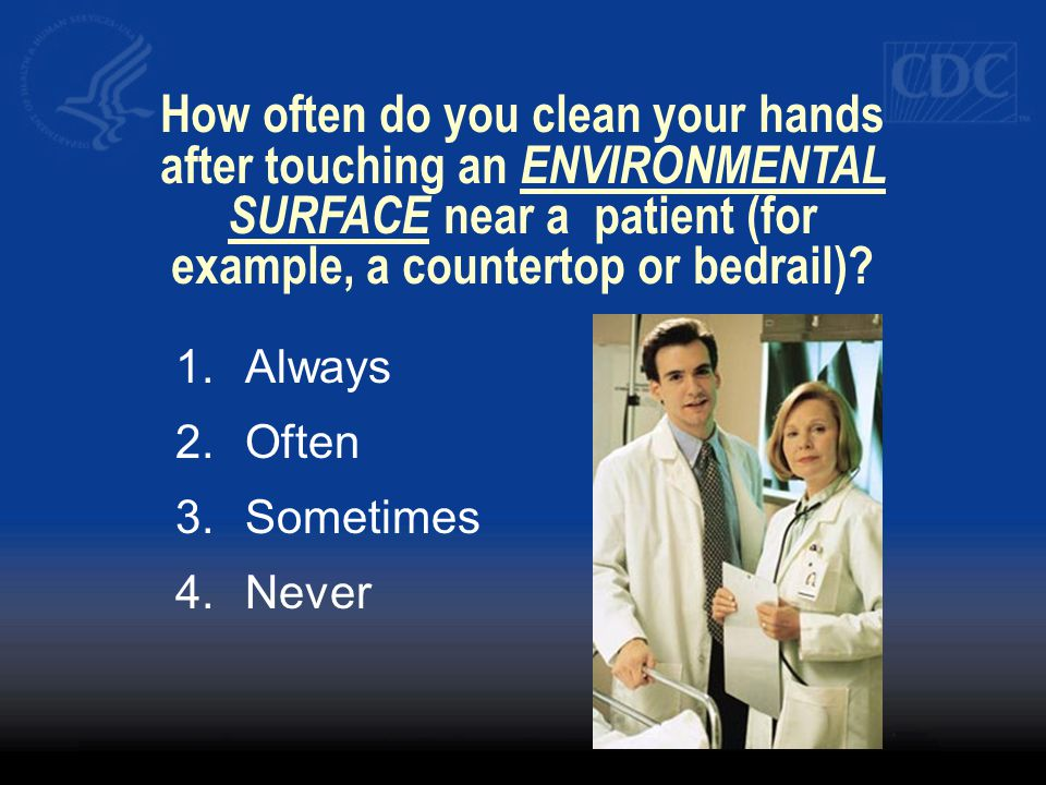 How often do you clean your hands after touching an ENVIRONMENTAL SURFACE near a patient (for example, a countertop or bedrail)