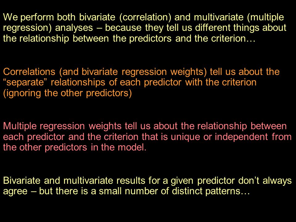 We perform both bivariate (correlation) and multivariate (multiple regression) analyses – because they tell us different things about the relationship between the predictors and the criterion…