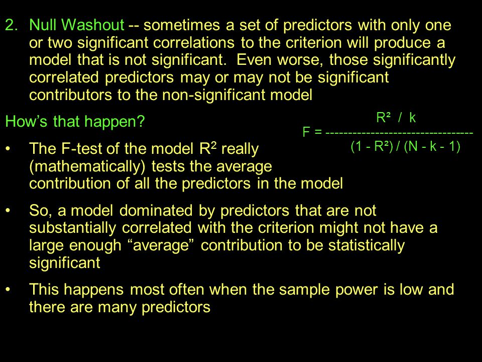 Null Washout -- sometimes a set of predictors with only one or two significant correlations to the criterion will produce a model that is not significant. Even worse, those significantly correlated predictors may or may not be significant contributors to the non-significant model