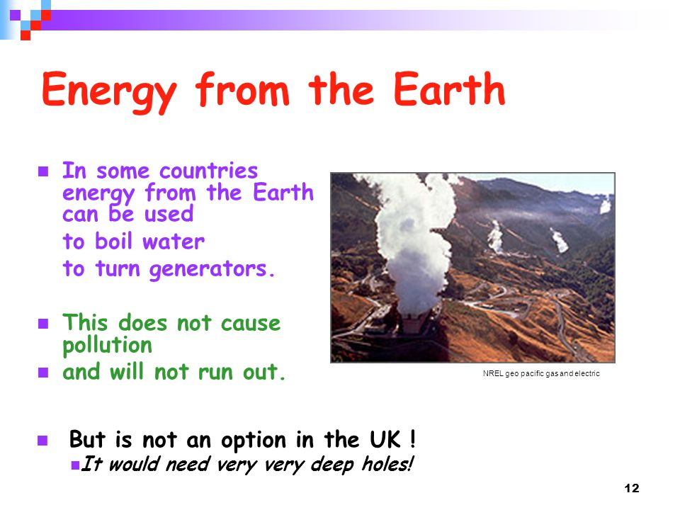 Energy from the Earth In some countries energy from the Earth can be used. to boil water. to turn generators.