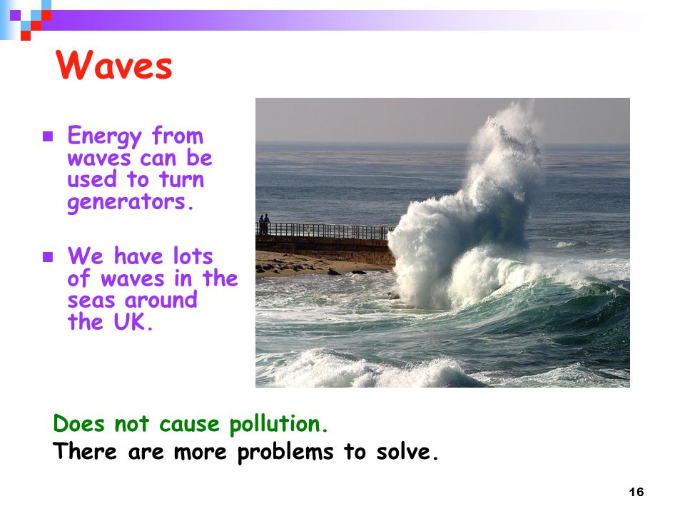 Waves Energy from waves can be used to turn generators.