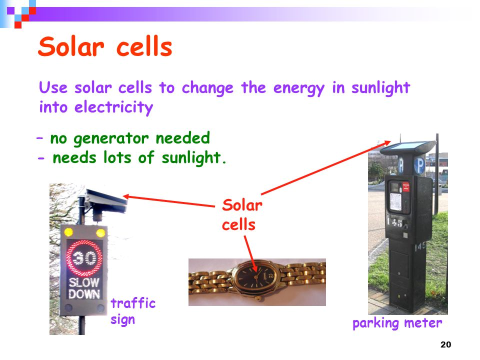 Solar cells Use solar cells to change the energy in sunlight into electricity. – no generator needed.