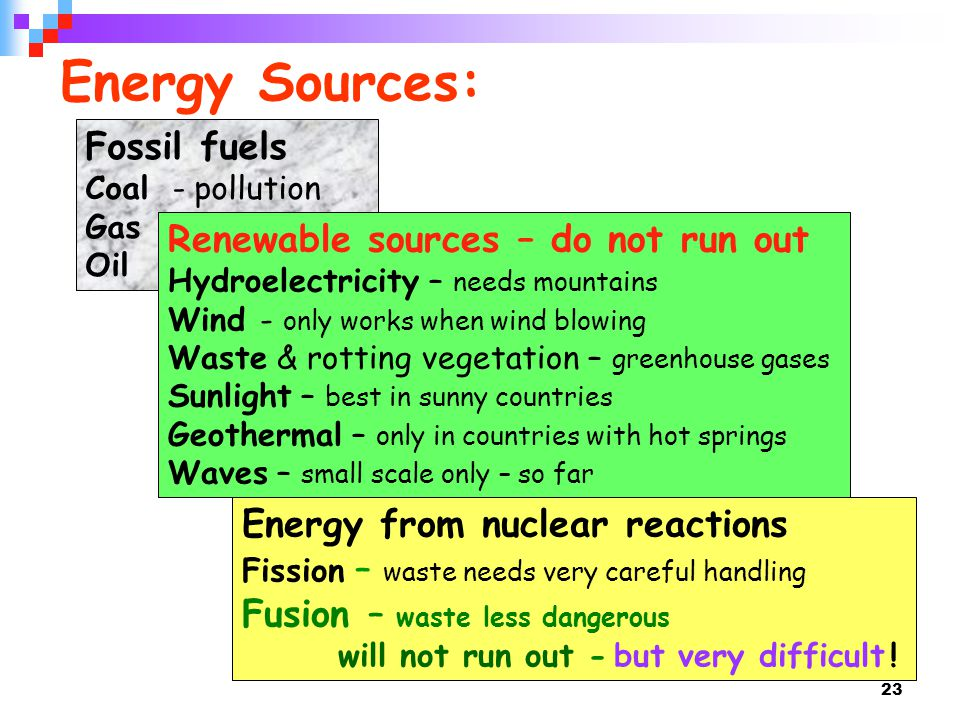 Energy Sources: Fossil fuels Renewable sources – do not run out
