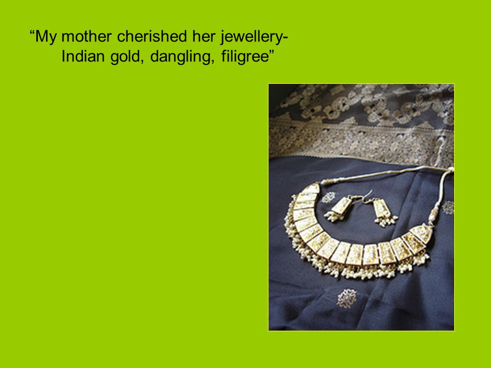My mother cherished her jewellery- Indian gold, dangling, filigree