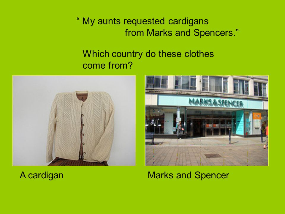 My aunts requested cardigans from Marks and Spencers.