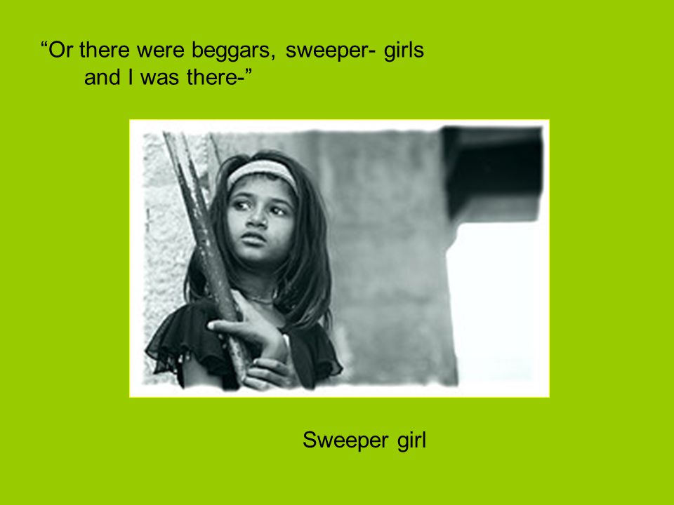 Or there were beggars, sweeper- girls and I was there-