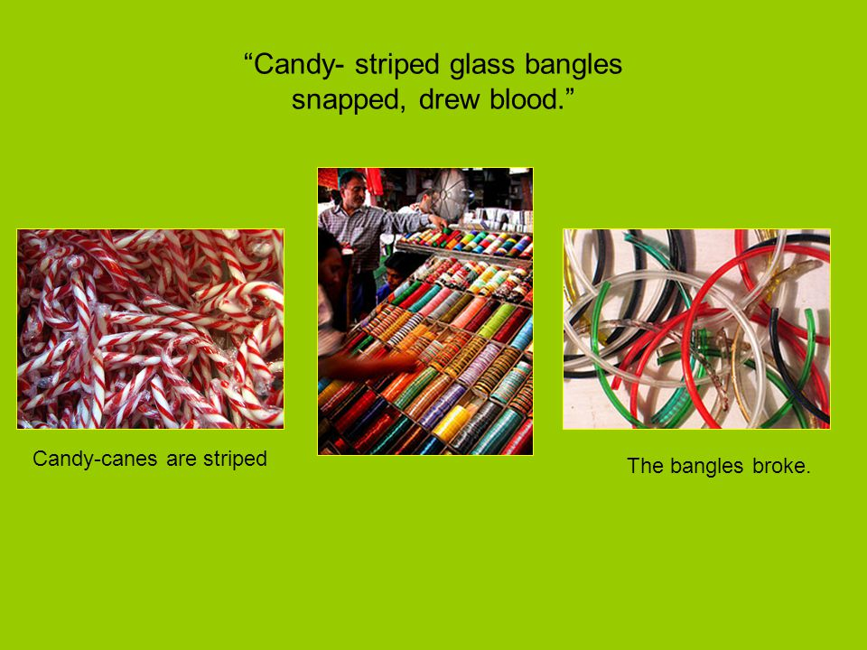 Candy- striped glass bangles snapped, drew blood.