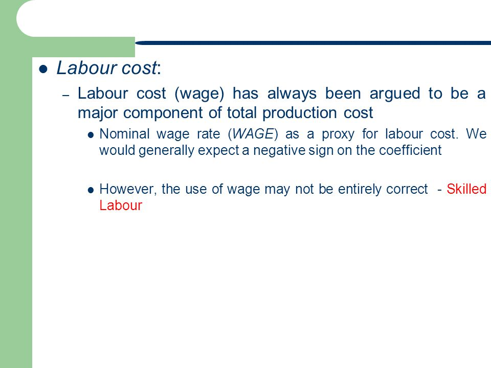 Labour cost: Labour cost (wage) has always been argued to be a major component of total production cost.