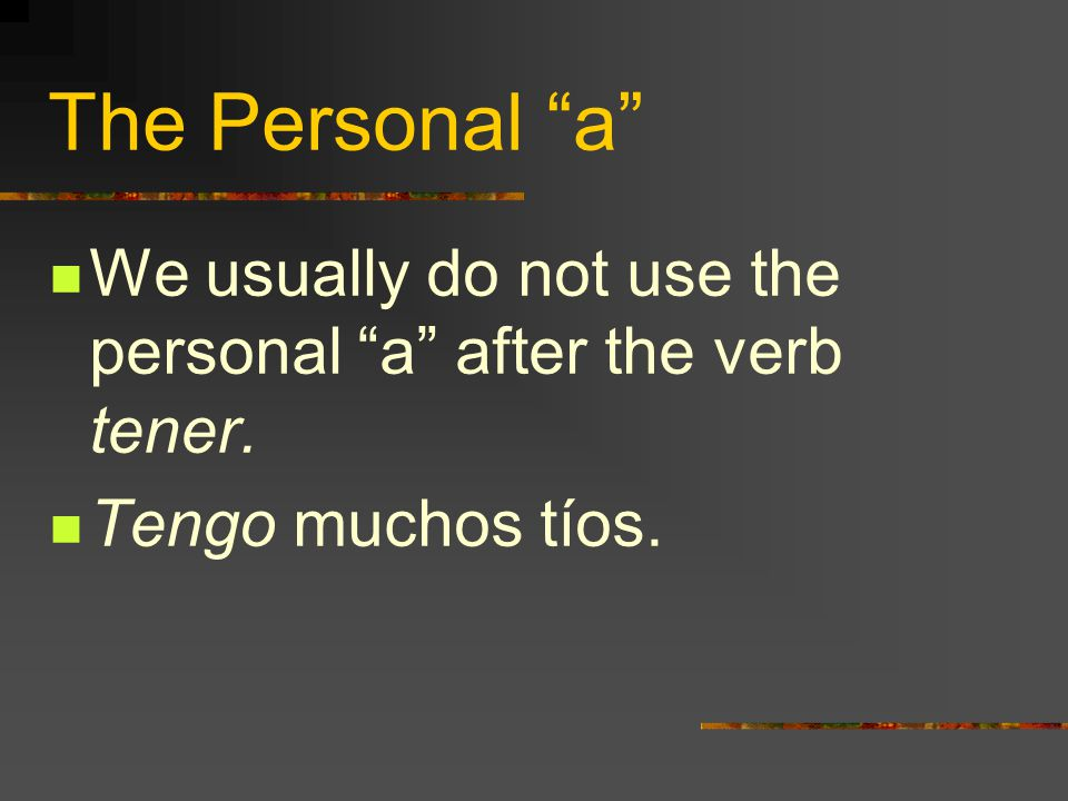 The Personal a We usually do not use the personal a after the verb tener. Tengo muchos tíos.