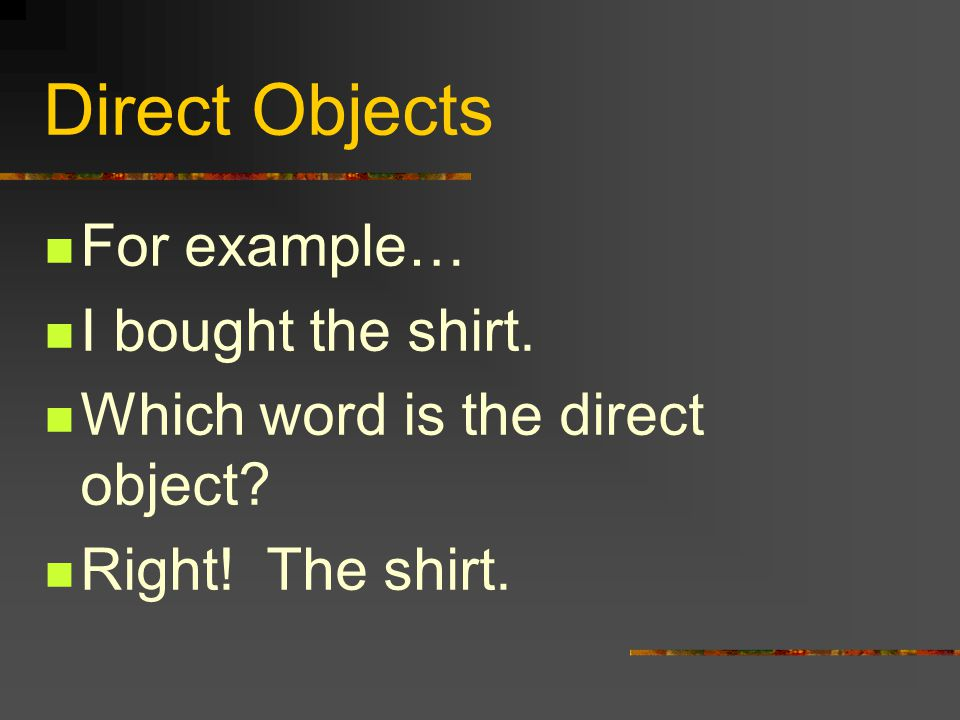 Direct Objects For example… I bought the shirt.