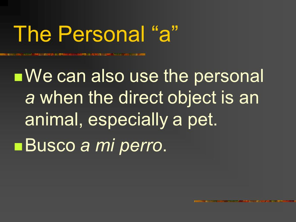 The Personal a We can also use the personal a when the direct object is an animal, especially a pet.