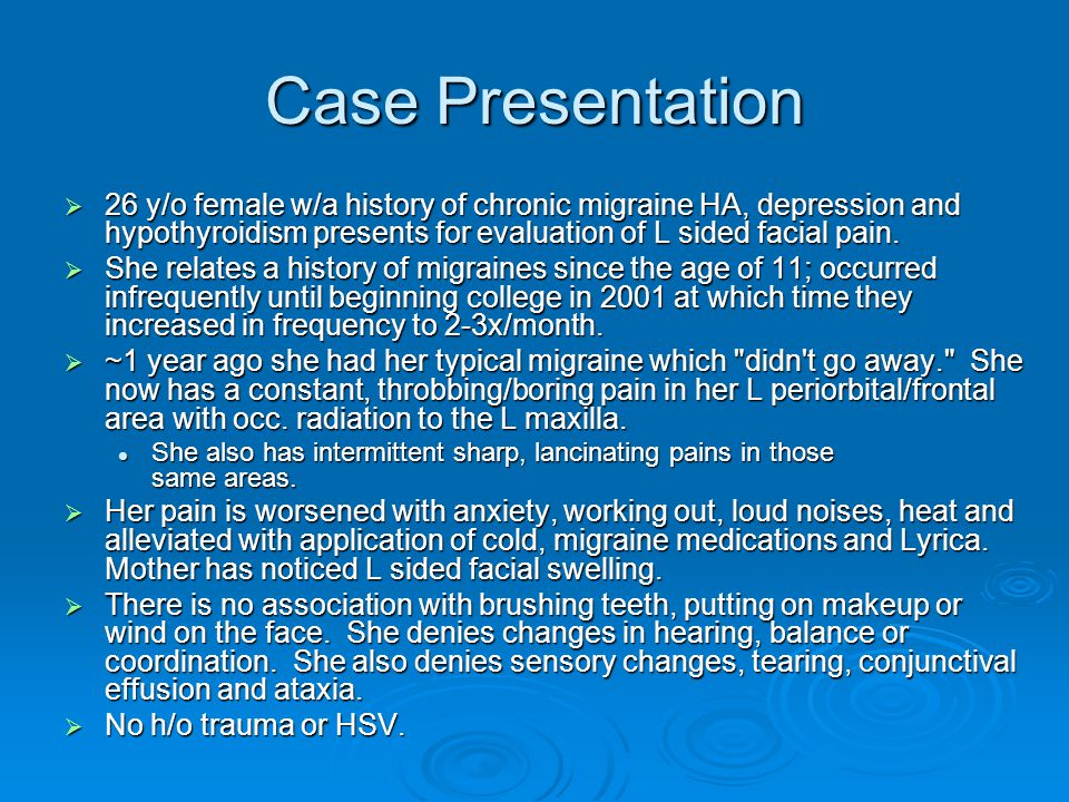Case Presentation 26 y/o female w/a history of chronic migraine HA, depression and hypothyroidism presents for evaluation of L sided facial pain.