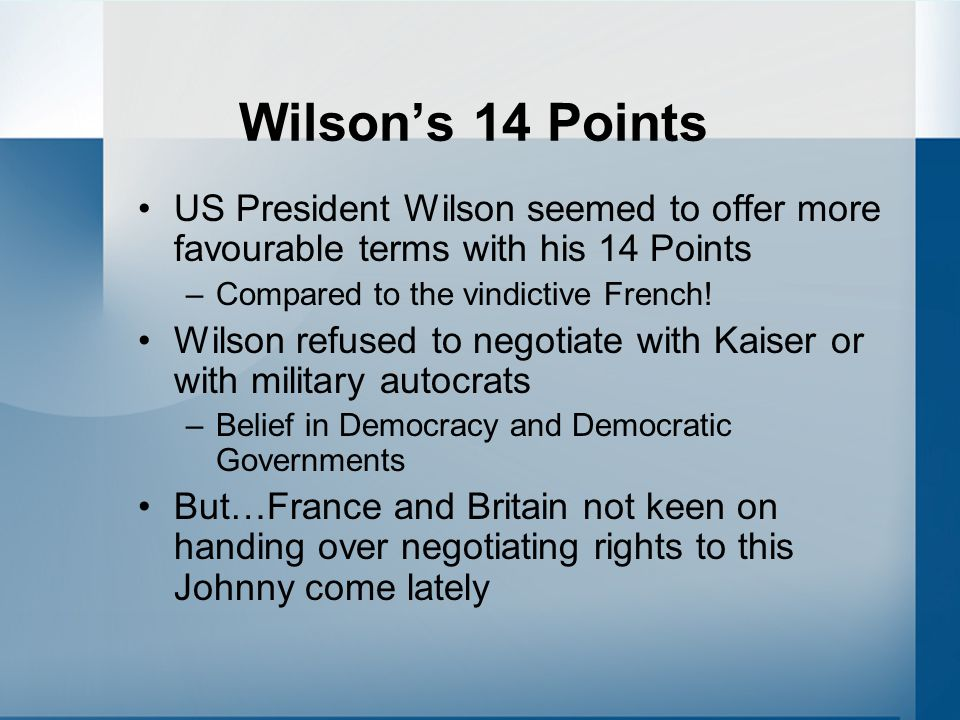 Wilson's 14 Points US President Wilson seemed to offer more favourable terms with his 14 Points. Compared to the vindictive French!