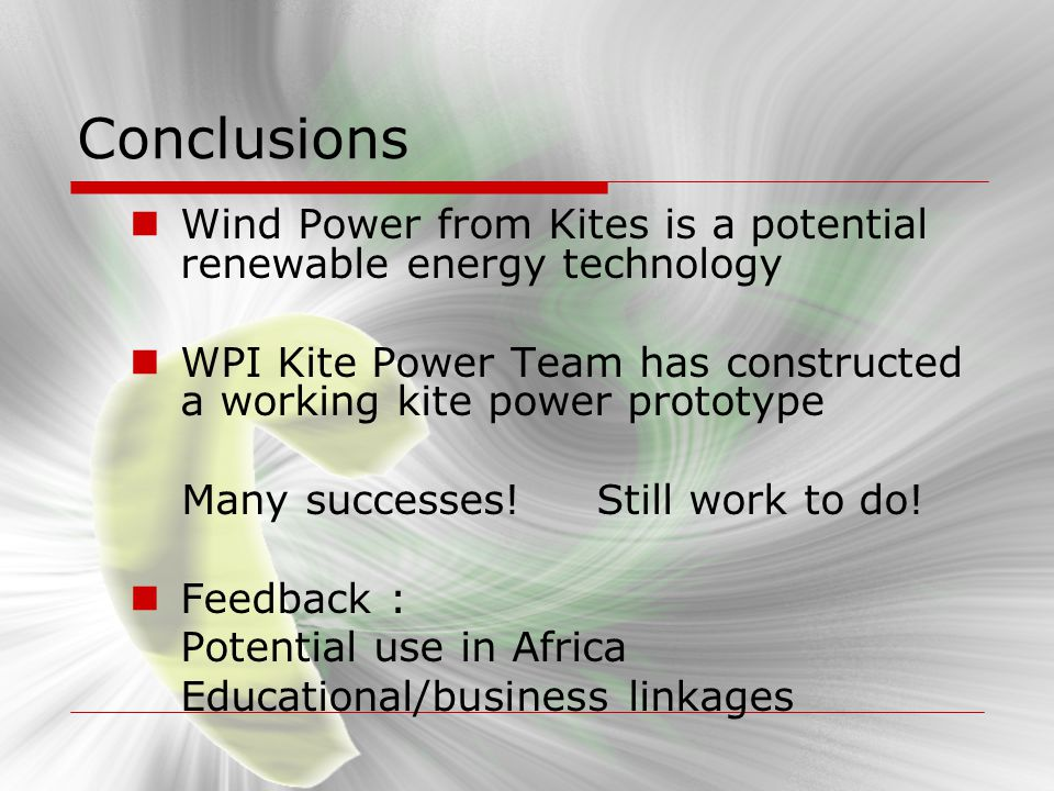 Conclusions Wind Power from Kites is a potential renewable energy technology. WPI Kite Power Team has constructed a working kite power prototype.