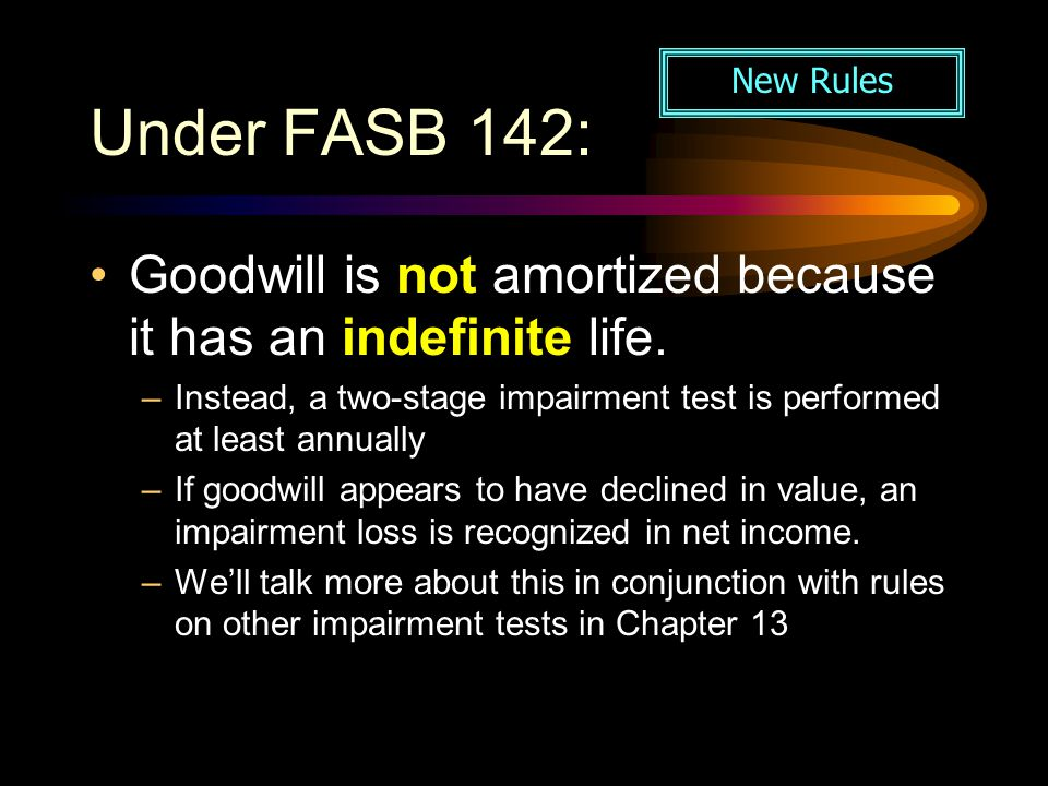 Under FASB 142: New Rules. Goodwill is not amortized because it has an indefinite life.