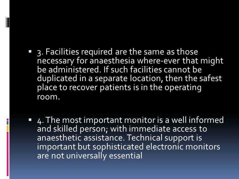 3. Facilities required are the same as those necessary for anaesthesia where-ever that might be administered. If such facilities cannot be duplicated in a separate location, then the safest place to recover patients is in the operating room.