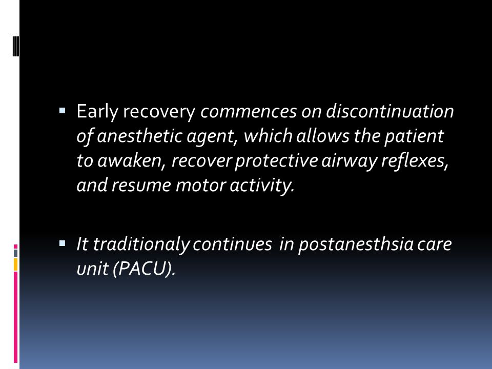 Early recovery commences on discontinuation of anesthetic agent, which allows the patient to awaken, recover protective airway reflexes, and resume motor activity.