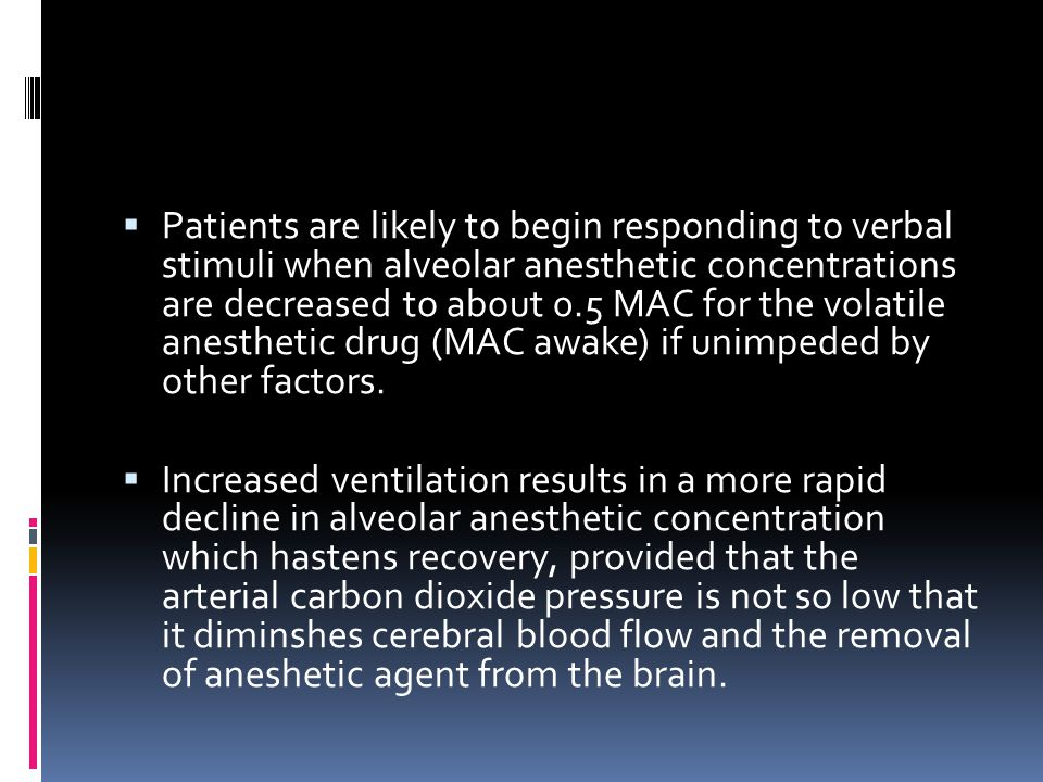 Patients are likely to begin responding to verbal stimuli when alveolar anesthetic concentrations are decreased to about 0.5 MAC for the volatile anesthetic drug (MAC awake) if unimpeded by other factors.