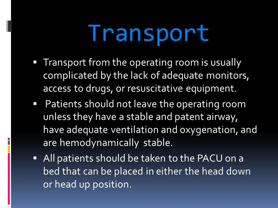 Transport Transport from the operating room is usually complicated by the lack of adequate monitors, access to drugs, or resuscitative equipment.