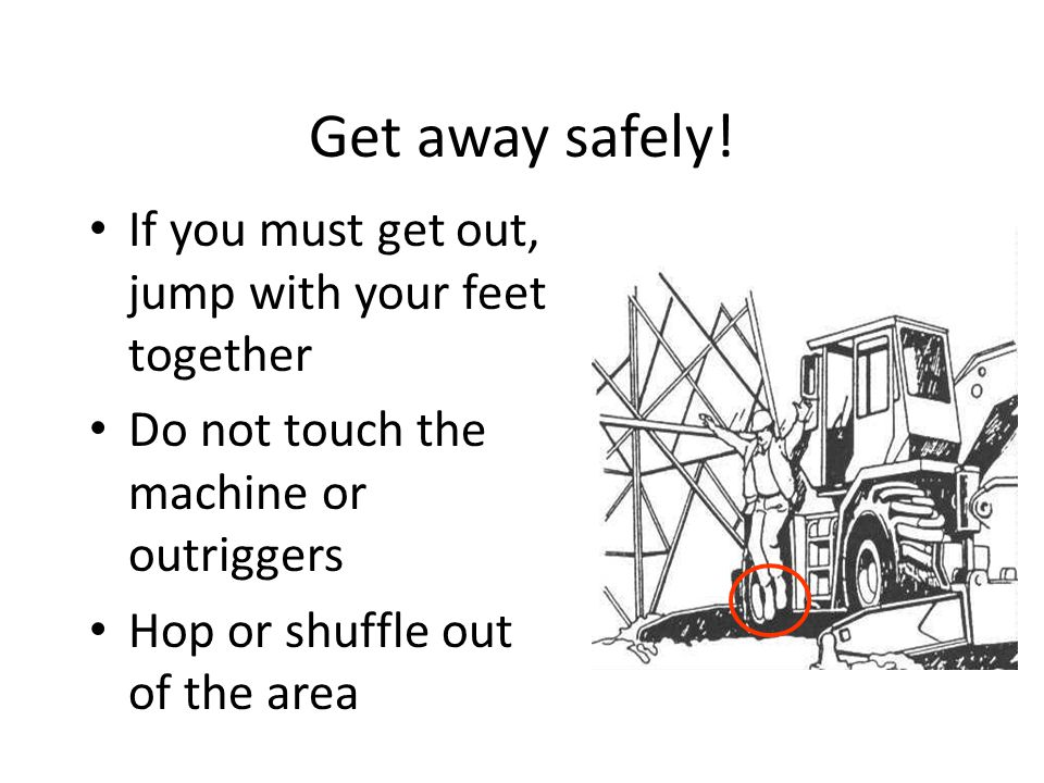 Get away safely! If you must get out, jump with your feet together