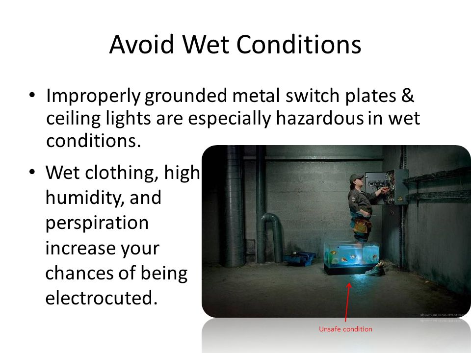 Avoid Wet Conditions Improperly grounded metal switch plates & ceiling lights are especially hazardous in wet conditions.