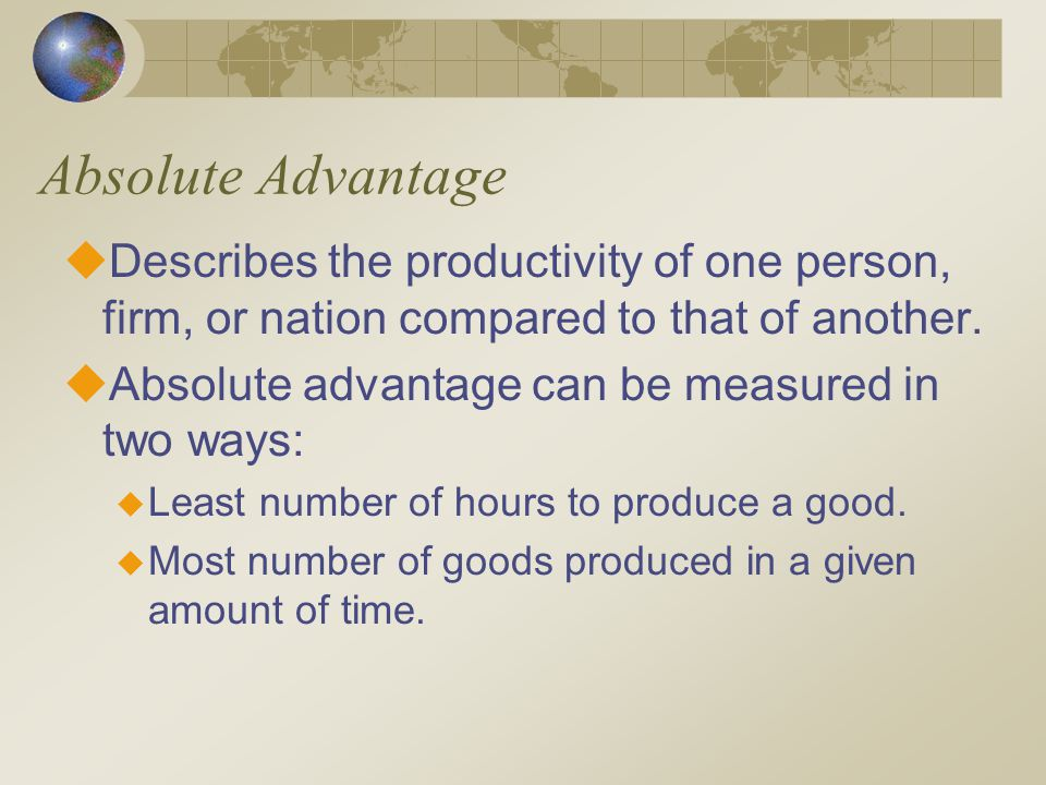Absolute Advantage Describes the productivity of one person, firm, or nation compared to that of another.
