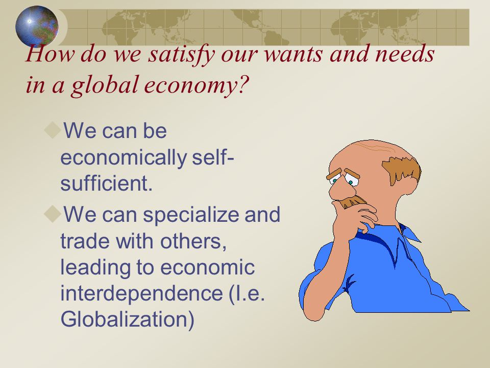 How do we satisfy our wants and needs in a global economy