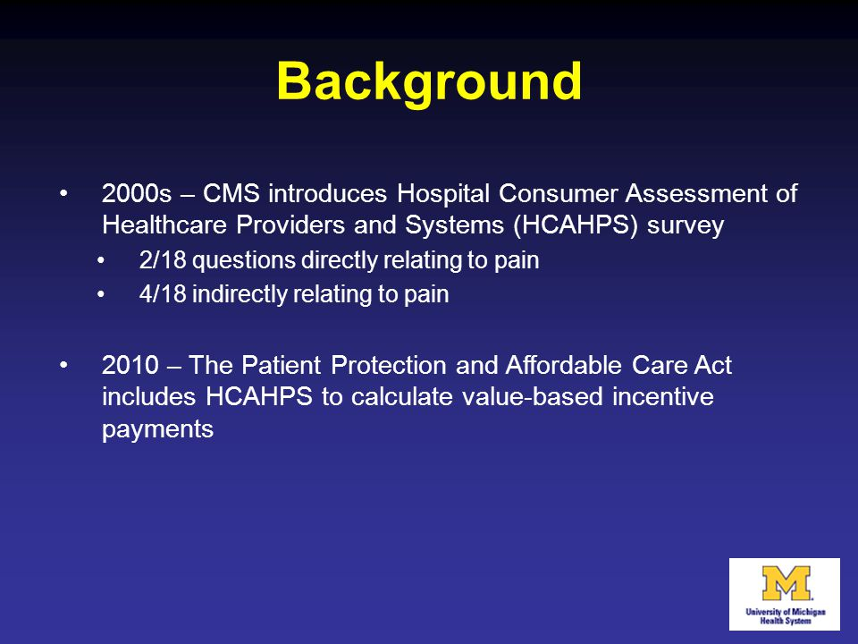 Background 2000s – CMS introduces Hospital Consumer Assessment of Healthcare Providers and Systems (HCAHPS) survey.