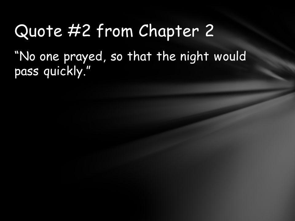 Quote #2 from Chapter 2 No one prayed, so that the night would pass quickly.