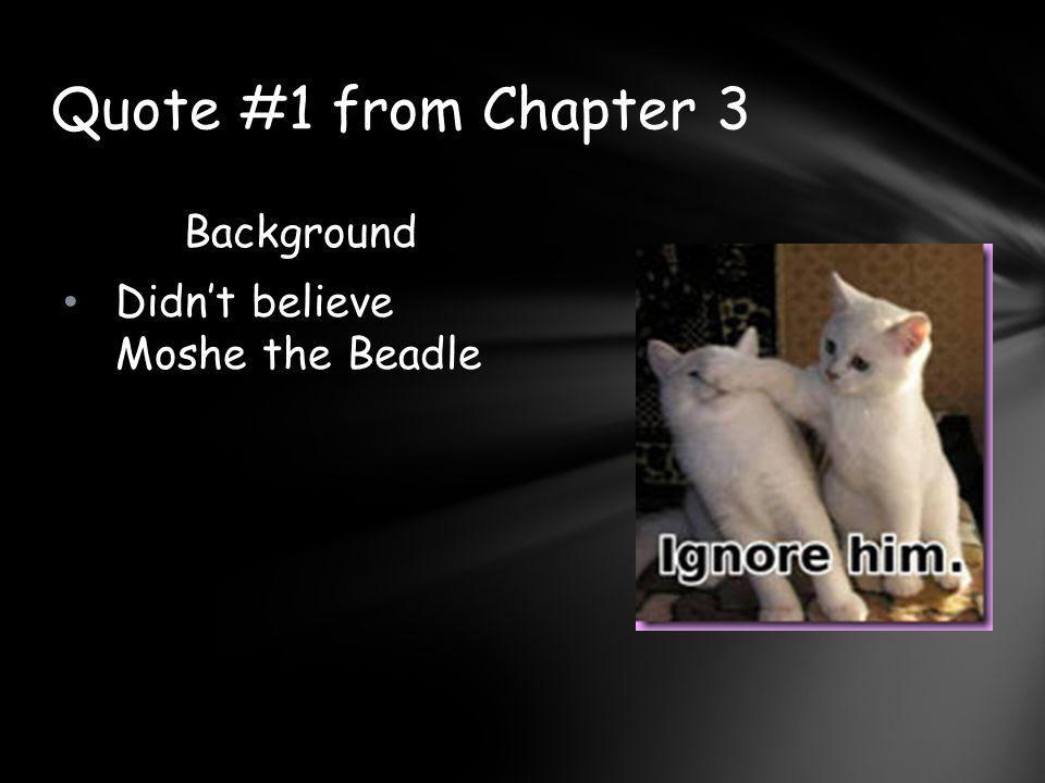 Quote #1 from Chapter 3 Background Didn't believe Moshe the Beadle