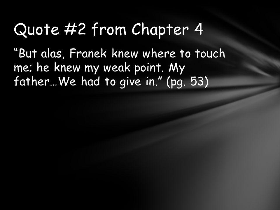 Quote #2 from Chapter 4 But alas, Franek knew where to touch me; he knew my weak point.